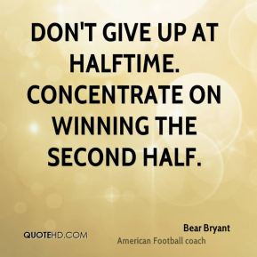 Don't give up at halftime. Concentrate on winning the second half.
