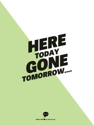 here today gone tomorrow....
