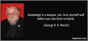 Knowledge is a weapon, Jon. Arm yourself well before you ride forth to ...
