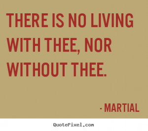 There is no living with thee, nor without thee. Martial best love ...