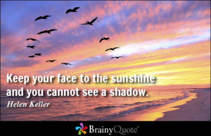 Keep your face to the sunshine and you cannot see a shadow. - Helen ...