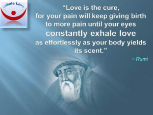 : Love is the cure, for your pain will keep giving birth to more pain ...