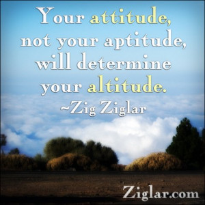 Your attitude not your aptitude will determine your altitude.