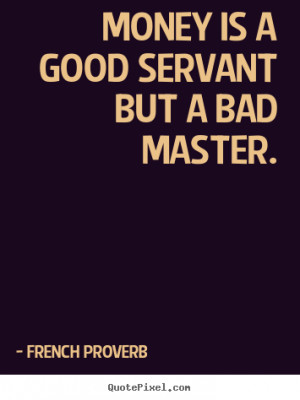 ... is a good servant but a bad master. French Proverb inspirational quote