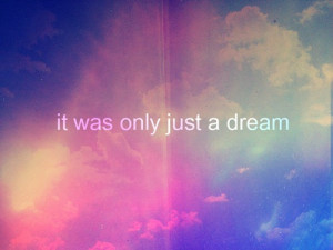 It Was Only Just a Dream ~ Dreaming Quote