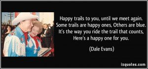 Happy trails to you, until we meet again. Some trails are happy ones ...