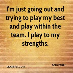 Chris Huber - I'm just going out and trying to play my best and play ...