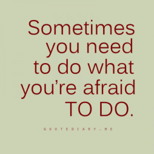 Sometimes you need to do what you're afraid to do.