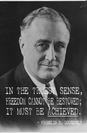 In the truest sense, freedom cannot be bestowed; it must be achieved ...