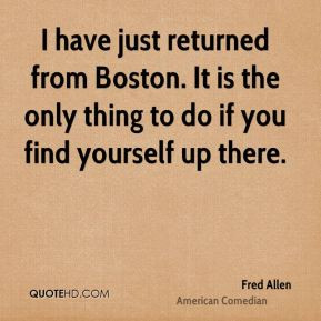 fred allenedian quote i have just returned from boston it is the
