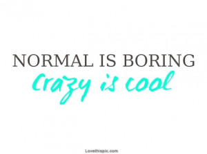 Normal is boring - Crazy is cool