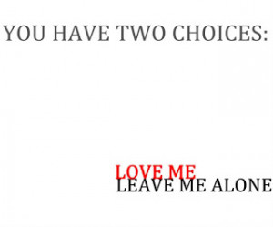 you have two choices love me leave me alone when