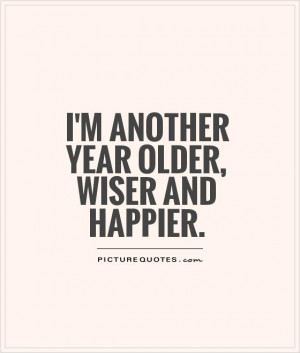 another year older, wiser and happier Picture Quote #1