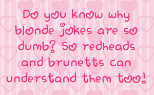 ... jokes are so dumb? So redheads and brunetts can understand them too