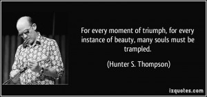 ... instance of beauty, many souls must be trampled. - Hunter S. Thompson