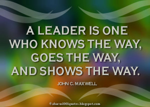 leader is one who knows the way, goes the way, and shows the way.