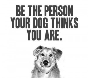 Be The Person Your Dog Thinks You Are ~ Inspirational Quote