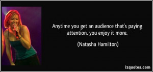 Anytime you get an audience that's paying attention, you enjoy it more ...