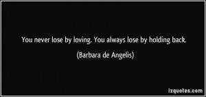 ... lose by loving. You always lose by holding back. - Barbara de Angelis