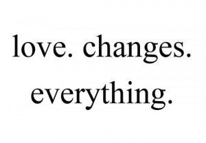 http://quotespictures.com/love-changes-everything/