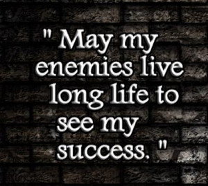 May my enemies live long life to see my success.