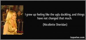 grew up feeling like the ugly duckling, and things have not changed ...