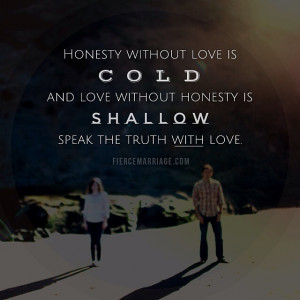 Honesty without love is cold and love without honesty is shallow ...