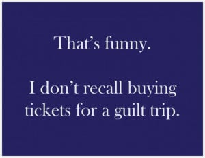 Funny Guilt Trip Quotes Guilt trip. that's funny.