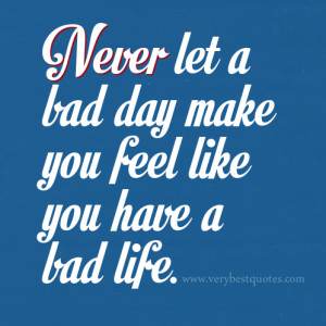 ... quotes, Never let a bad day make you feel like you have a bad life