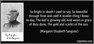 So bright in death I used to say, So beautiful through frost and cold ...