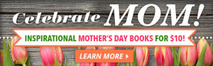 Celebrate Mom! Inspirational Mother's Day Books for $10!Learn More.