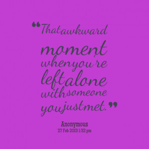 Quotes Picture: that awkward moment when youre left alone with someone ...