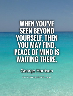 When you've seen beyond yourself, then you may find, peace of mind is ...
