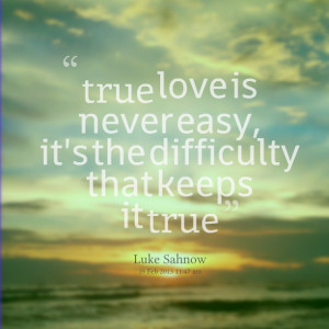 Quotes Picture: true love is never easy, it's the difficulty that ...