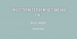 quote-Miguel-Cabrera-im-just-trying-to-play-my-best-9095.png