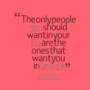 Quotes Picture: the only people you should want in your life are the ...