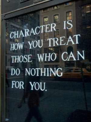 character is how you treat those who can do nothing for you Quotes ...