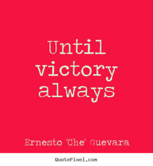 Unitl Victory Always.