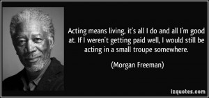 Acting means living, it's all I do and all I'm good at. If I weren't ...