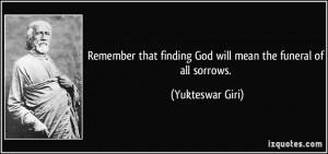 ... finding God will mean the funeral of all sorrows. - Yukteswar Giri
