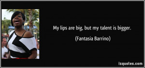 My lips are big, but my talent is bigger. - Fantasia Barrino