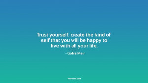 Trust yourself. create the kind of self that you will be happy to live ...