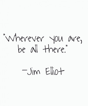 wherever you are be all there quot jim elliot