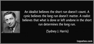 An idealist believes the short run doesn't count. A cynic believes the ...