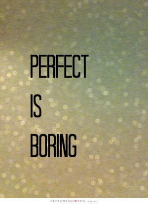 Perfect is boring Picture Quote 1