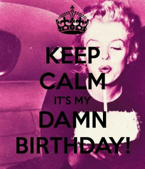 KEEP CALM IT'S MY DAMN BIRTHDAY ! ;D I Turn 19 Today ! I Was Born On ...