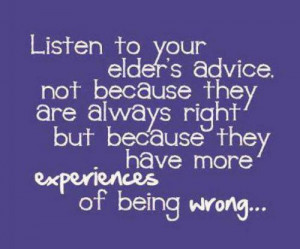 Listen to your elder's advice. Not because they are always right but ...