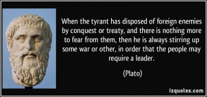 ... war or other, in order that the people may require a leader. - Plato
