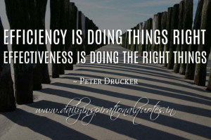 ... things right; effectiveness is doing the right things. ~ Peter Drucker