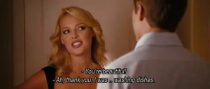 ... ! -Ah,thank you, I was…washing dishes. The Ugly Truth quotes